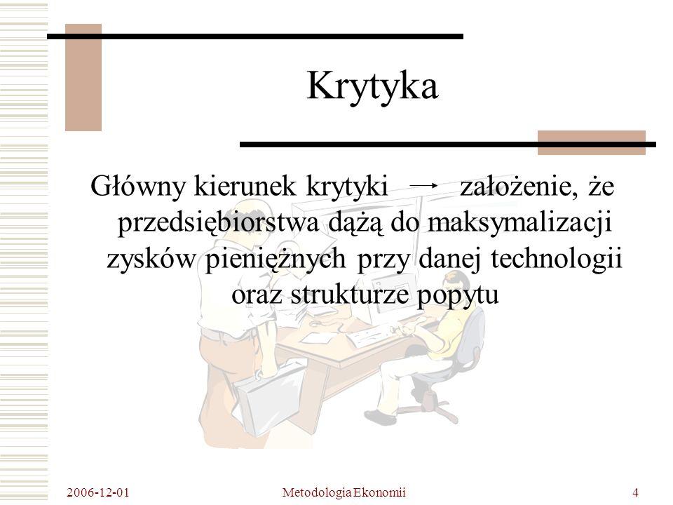 2006-12-01 Metodologia Ekonomii4 Krytyka Główny kierunek krytyki założenie, że przedsiębiorstwa dążą do maksymalizacji zysków pieniężnych przy danej technologii oraz strukturze popytu