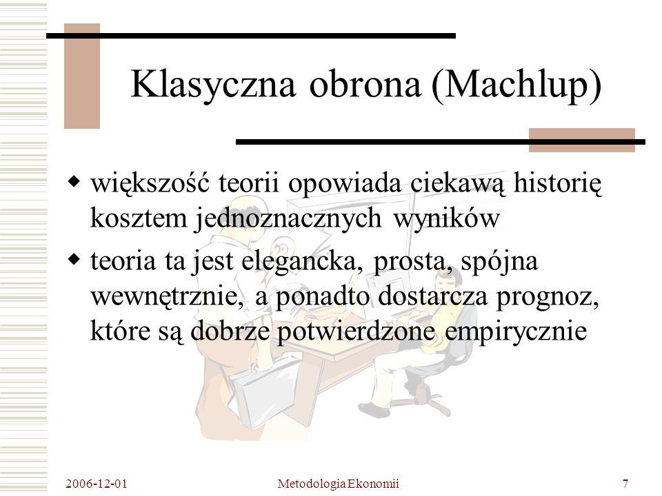 2006-12-01 Metodologia Ekonomii18 Analiza zarzutów Spiro Latsisa (MNPB) Konkluzje: Latsis skupia się na rewizji założeń, a nie możliwych do sprawdzenia wniosków z niej wynikających Teoria neoklasyczna zostaje odrzucona ze względu na swoją jałowość pod względem teoretycznym, niepotwierdzenie empiryczne ma drugorzędne znaczenie po zastosowaniu MNPB możnaby oczekiwać czegoś więcej