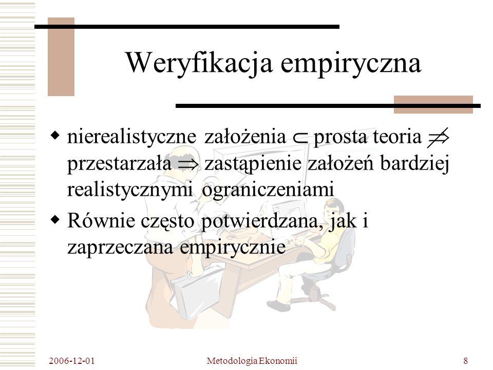 2006-12-01 Metodologia Ekonomii9 Weryfikacja empiryczna Przykład 1 Przedsiębiorstwo maksymalizujące zysk na doskonale konkurencyjnym rynku nie będzie reklamować swych wyrobów 1)Doskonale elastyczny popyt brak bodźców do reklamy 2)Wiele firm jednak korzysta z reklamy => krzywe popytu są zawsze nachylone ku dołowi => dominującym typem struktury rynkowej jest konkurencja monopolistyczna