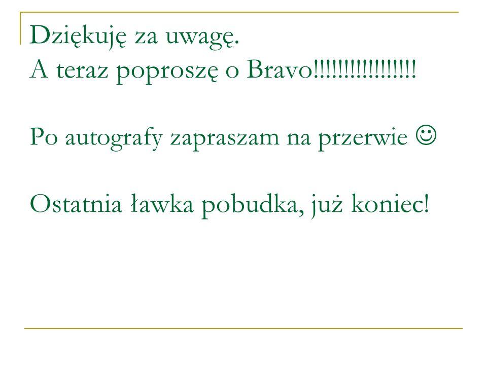 Dziękuję za uwagę. A teraz poproszę o Bravo!!!!!!!!!!!!!!!!! Po autografy zapraszam na przerwie Ostatnia ławka pobudka, już koniec!