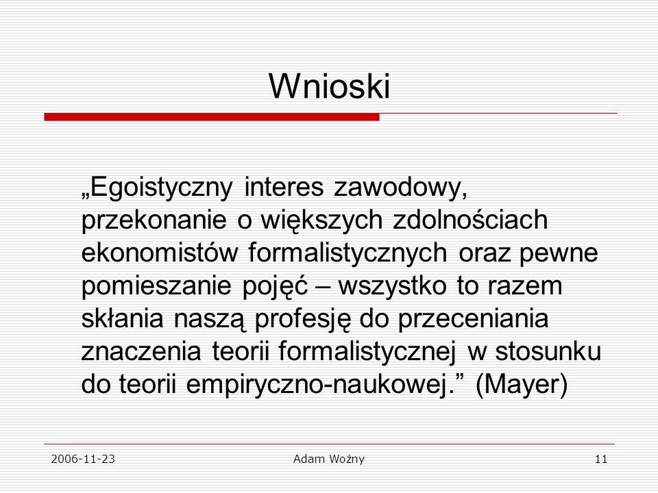 2006-11-23Adam Woźny11 Wnioski Egoistyczny interes zawodowy, przekonanie o większych zdolnościach ekonomistów formalistycznych oraz pewne pomieszanie pojęć – wszystko to razem skłania naszą profesję do przeceniania znaczenia teorii formalistycznej w stosunku do teorii empiryczno-naukowej.