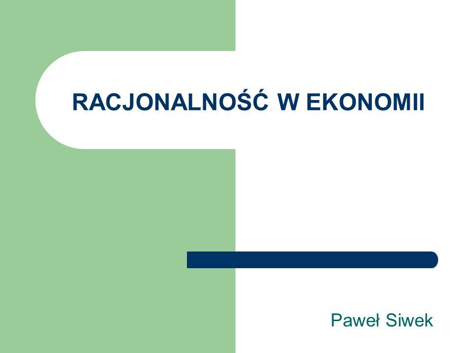 RACJONALNOŚĆ W EKONOMII Paweł Siwek