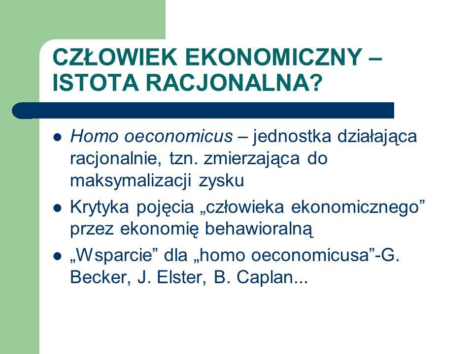 CZŁOWIEK EKONOMICZNY – ISTOTA RACJONALNA? Homo oeconomicus – jednostka działająca racjonalnie, tzn. zmierzająca do maksymalizacji zysku Krytyka pojęci