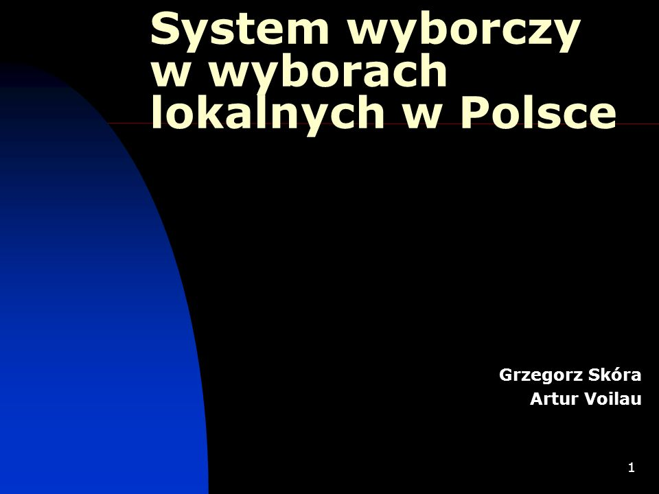 1 System wyborczy w wyborach lokalnych w Polsce Grzegorz Skóra Artur Voilau