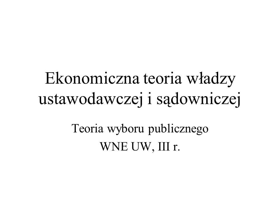 Ekonomiczna teoria władzy ustawodawczej i sądowniczej Teoria wyboru publicznego WNE UW, III r.