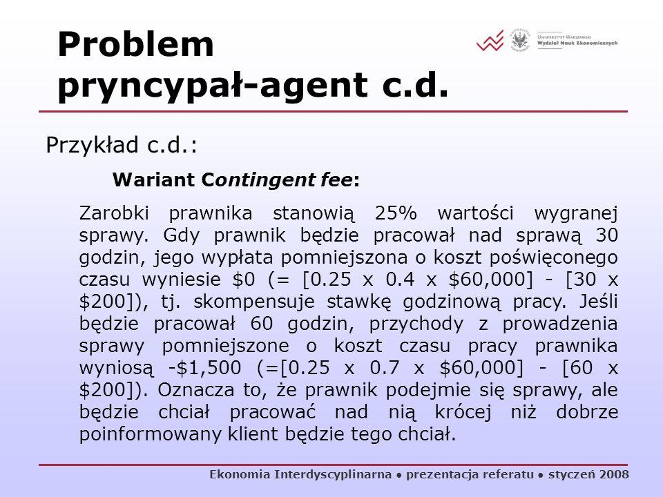 Ekonomia Interdyscyplinarna prezentacja referatu styczeń 2008 Przykład c.d.: Wariant Contingent fee: Zarobki prawnika stanowią 25% wartości wygranej s