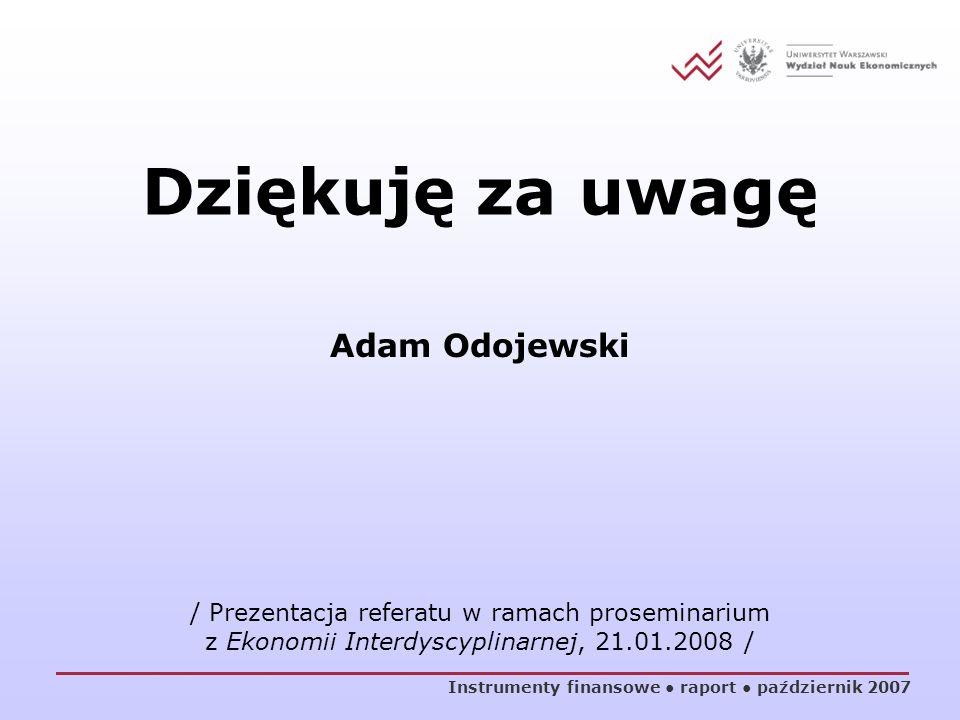 Dziękuję za uwagę Instrumenty finansowe raport październik 2007 Adam Odojewski / Prezentacja referatu w ramach proseminarium z Ekonomii Interdyscyplin
