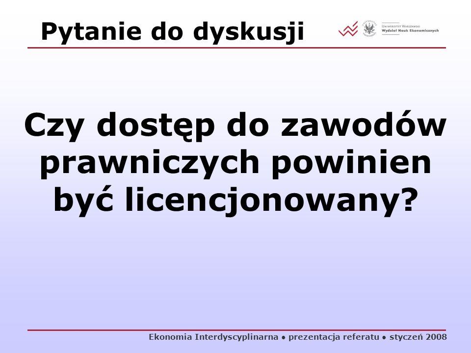 Ekonomia Interdyscyplinarna prezentacja referatu styczeń 2008 Pytanie do dyskusji Czy dostęp do zawodów prawniczych powinien być licencjonowany?
