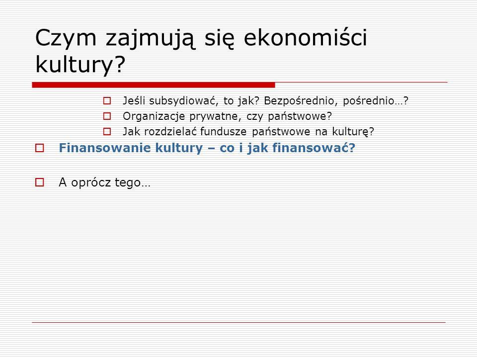 Czym zajmują się ekonomiści kultury? Jeśli subsydiować, to jak? Bezpośrednio, pośrednio…? Organizacje prywatne, czy państwowe? Jak rozdzielać fundusze