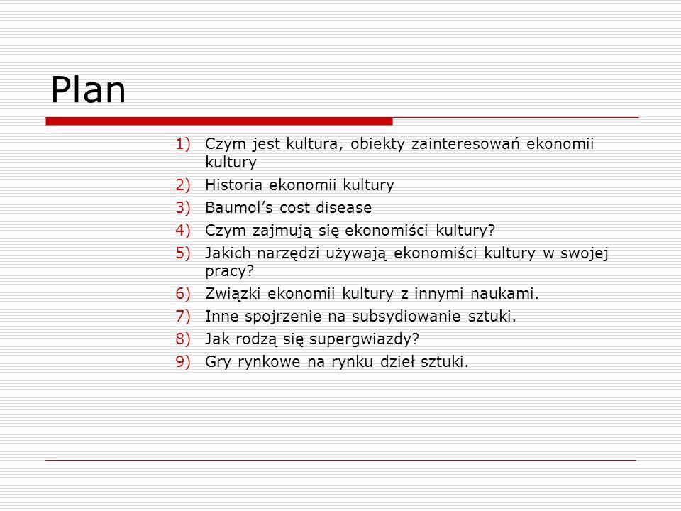 Plan 1)Czym jest kultura, obiekty zainteresowań ekonomii kultury 2)Historia ekonomii kultury 3)Baumols cost disease 4)Czym zajmują się ekonomiści kultury.