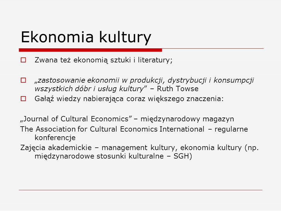 Ekonomia kultury Zwana też ekonomią sztuki i literatury; zastosowanie ekonomii w produkcji, dystrybucji i konsumpcji wszystkich dóbr i usług kultury –