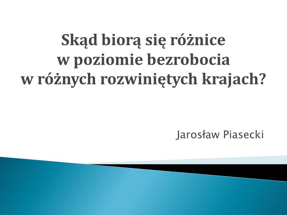 Jarosław Piasecki Skąd biorą się różnice w poziomie bezrobocia w różnych rozwiniętych krajach