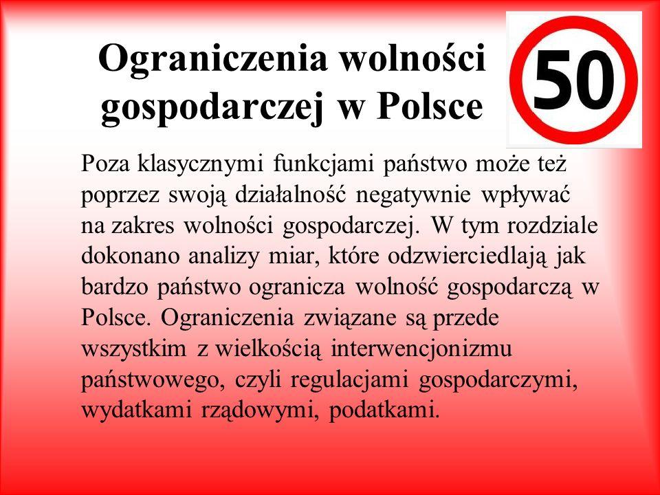 Ograniczenia wolności gospodarczej w Polsce Poza klasycznymi funkcjami państwo może też poprzez swoją działalność negatywnie wpływać na zakres wolnośc