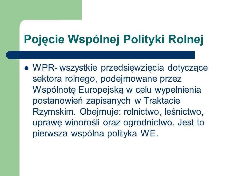 Pojęcie Wspólnej Polityki Rolnej WPR- wszystkie przedsięwzięcia dotyczące sektora rolnego, podejmowane przez Wspólnotę Europejską w celu wypełnienia p