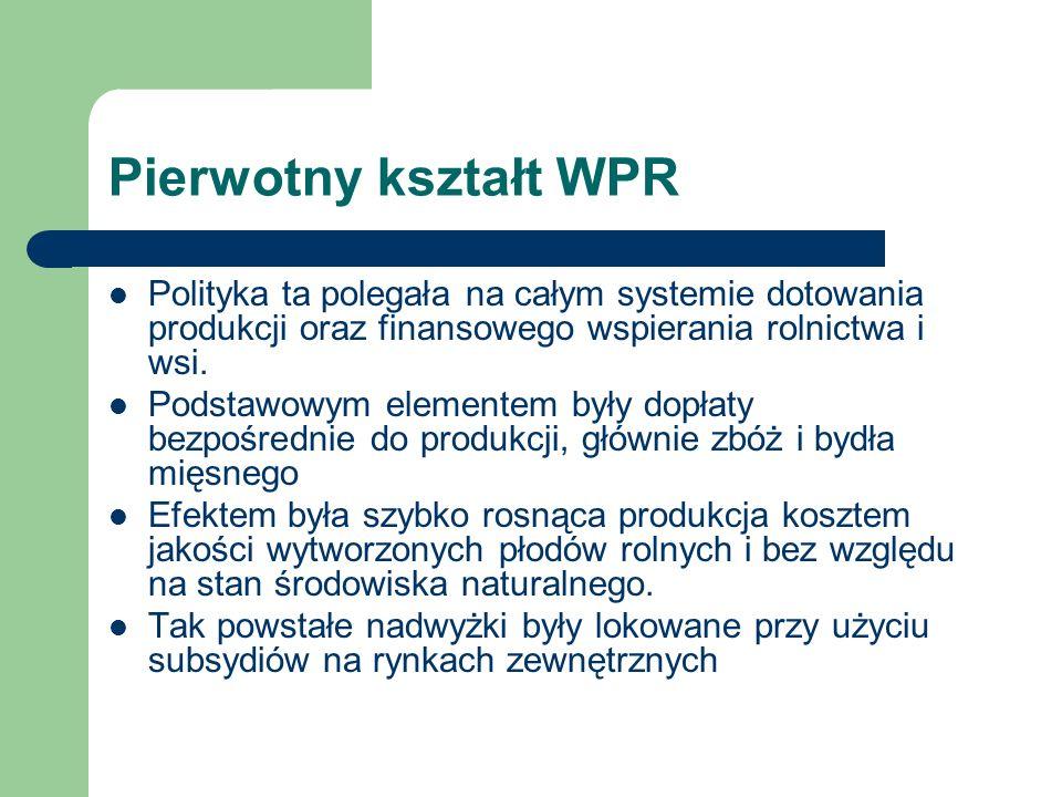 Pierwotny kształt WPR Polityka ta polegała na całym systemie dotowania produkcji oraz finansowego wspierania rolnictwa i wsi. Podstawowym elementem by