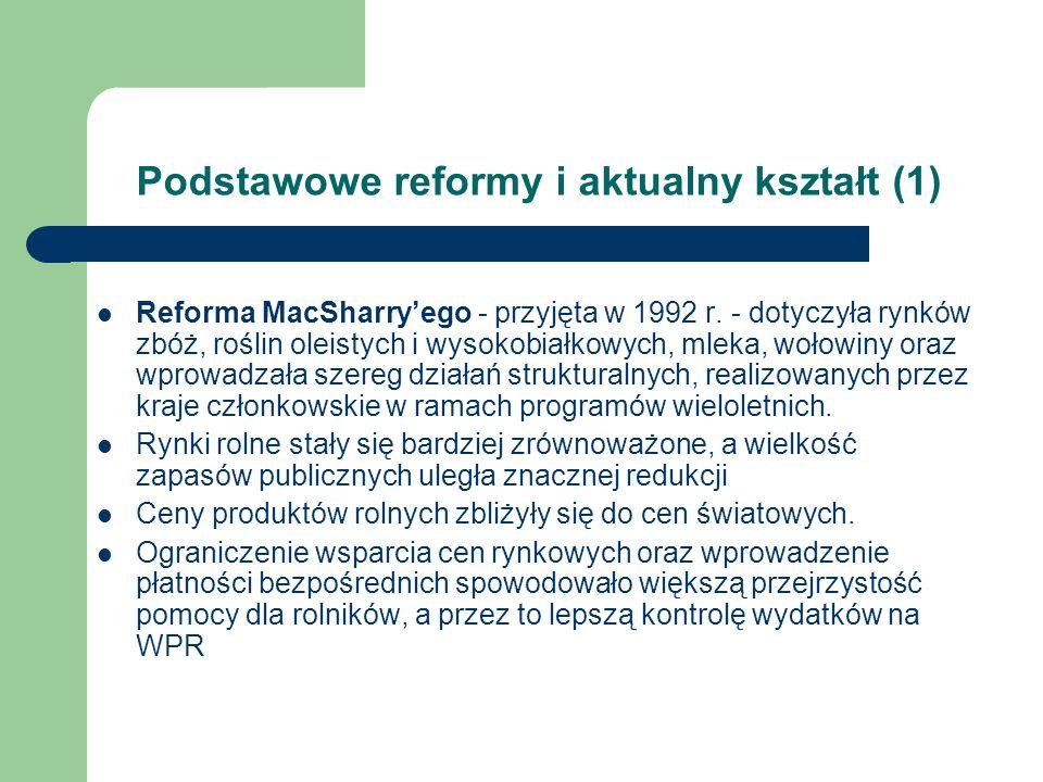 Podstawowe reformy i aktualny kształt (1) Reforma MacSharryego - przyjęta w 1992 r. - dotyczyła rynków zbóż, roślin oleistych i wysokobiałkowych, mlek