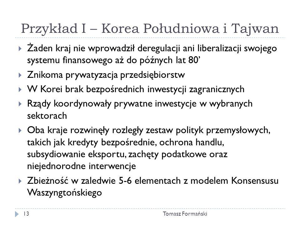 Przykład I – Korea Południowa i Tajwan Tomasz Formański13 Żaden kraj nie wprowadził deregulacji ani liberalizacji swojego systemu finansowego aż do późnych lat 80 Znikoma prywatyzacja przedsiębiorstw W Korei brak bezpośrednich inwestycji zagranicznych Rządy koordynowały prywatne inwestycje w wybranych sektorach Oba kraje rozwinęły rozległy zestaw polityk przemysłowych, takich jak kredyty bezpośrednie, ochrona handlu, subsydiowanie eksportu, zachęty podatkowe oraz niejednorodne interwencje Zbieżność w zaledwie 5-6 elementach z modelem Konsensusu Waszyngtońskiego