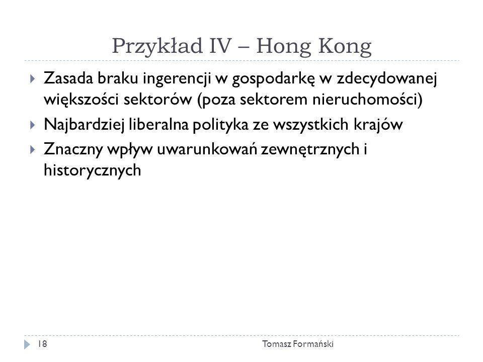 Przykład IV – Hong Kong Tomasz Formański18 Zasada braku ingerencji w gospodarkę w zdecydowanej większości sektorów (poza sektorem nieruchomości) Najbardziej liberalna polityka ze wszystkich krajów Znaczny wpływ uwarunkowań zewnętrznych i historycznych