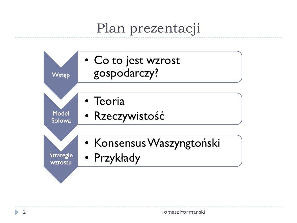 Wstęp, czyli co to jest wzrost Tomasz Formański3 Wzrost gospodarczy: stałe zwiększanie zdolności danego kraju do produkcji towarów i usług pożądanych przez ludzi.