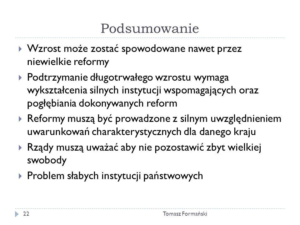 Podsumowanie Tomasz Formański22 Wzrost może zostać spowodowane nawet przez niewielkie reformy Podtrzymanie długotrwałego wzrostu wymaga wykształcenia silnych instytucji wspomagających oraz pogłębiania dokonywanych reform Reformy muszą być prowadzone z silnym uwzględnieniem uwarunkowań charakterystycznych dla danego kraju Rządy muszą uważać aby nie pozostawić zbyt wielkiej swobody Problem słabych instytucji państwowych