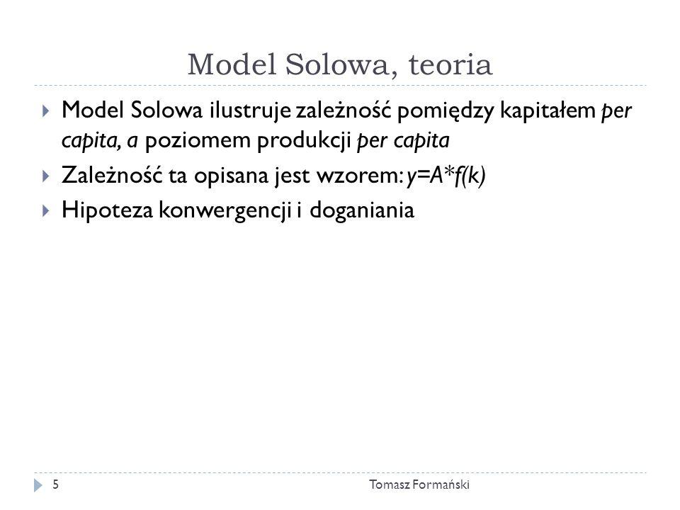 Model Solowa, teoria Tomasz Formański5 Model Solowa ilustruje zależność pomiędzy kapitałem per capita, a poziomem produkcji per capita Zależność ta opisana jest wzorem: y=A*f(k) Hipoteza konwergencji i doganiania