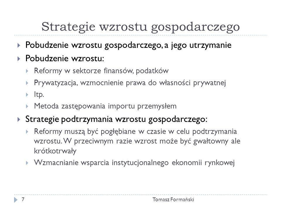 Strategie wzrostu gospodarczego Tomasz Formański7 Pobudzenie wzrostu gospodarczego, a jego utrzymanie Pobudzenie wzrostu: Reformy w sektorze finansów, podatków Prywatyzacja, wzmocnienie prawa do własności prywatnej Itp.