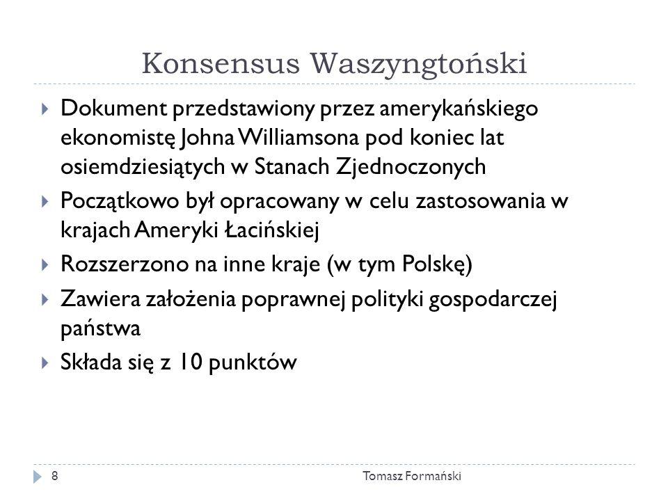 Konsensus Waszyngtoński Tomasz Formański8 Dokument przedstawiony przez amerykańskiego ekonomistę Johna Williamsona pod koniec lat osiemdziesiątych w Stanach Zjednoczonych Początkowo był opracowany w celu zastosowania w krajach Ameryki Łacińskiej Rozszerzono na inne kraje (w tym Polskę) Zawiera założenia poprawnej polityki gospodarczej państwa Składa się z 10 punktów