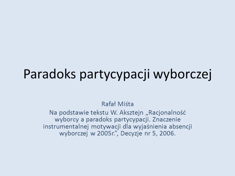 Paradoks partycypacji wyborczej Rafał Miśta Na podstawie tekstu W. Aksztejn Racjonalność wyborcy a paradoks partycypacji. Znaczenie instrumentalnej mo