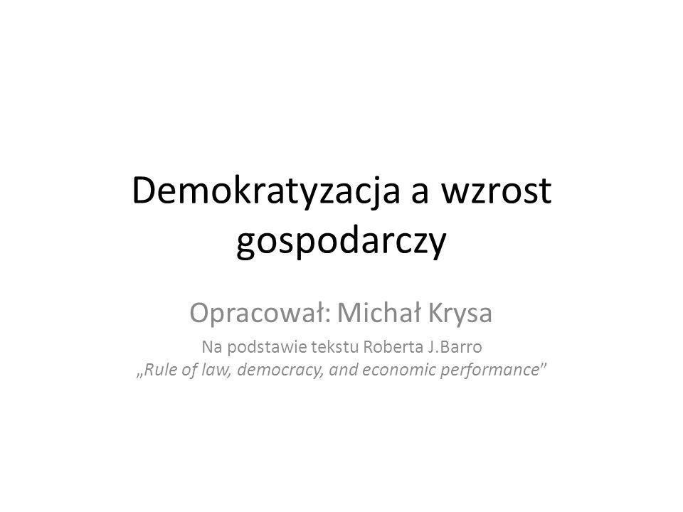 Demokratyzacja a wzrost gospodarczy Opracował: Michał Krysa Na podstawie tekstu Roberta J.BarroRule of law, democracy, and economic performance