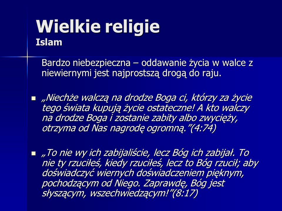 Wielkie religie Islam Bardzo niebezpieczna – oddawanie życia w walce z niewiernymi jest najprostszą drogą do raju. Niechże walczą na drodze Boga ci, k