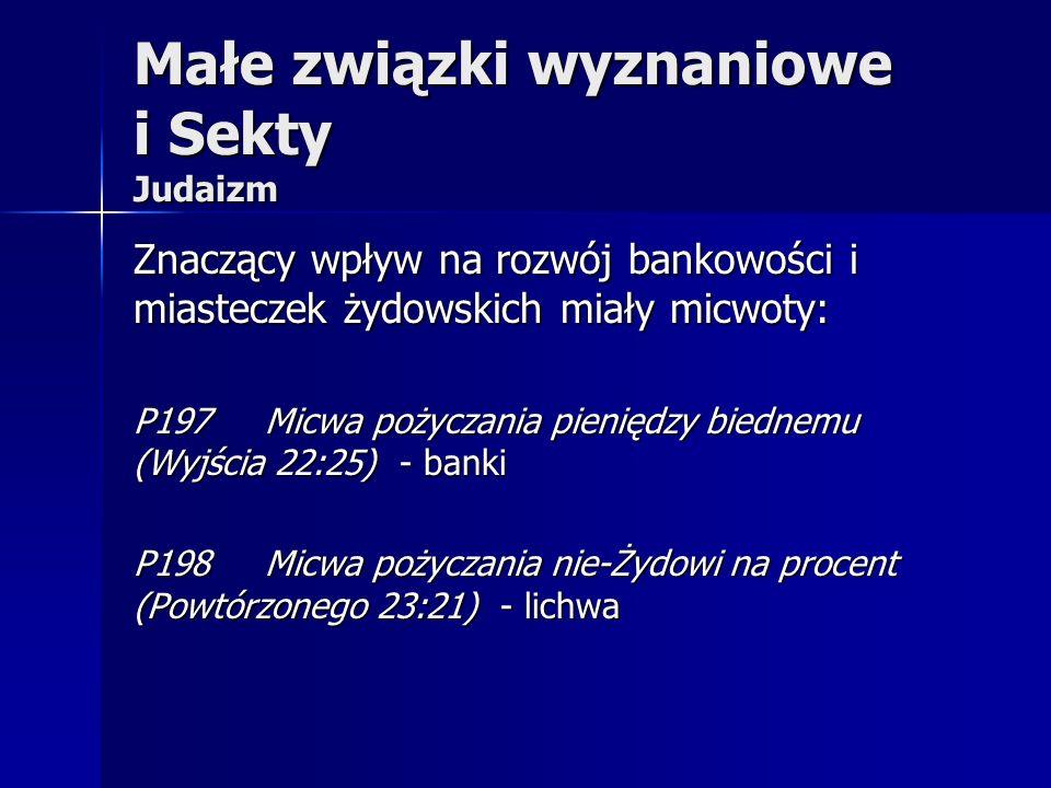 Małe związki wyznaniowe i Sekty Judaizm Znaczący wpływ na rozwój bankowości i miasteczek żydowskich miały micwoty: P197 Micwa pożyczania pieniędzy bie