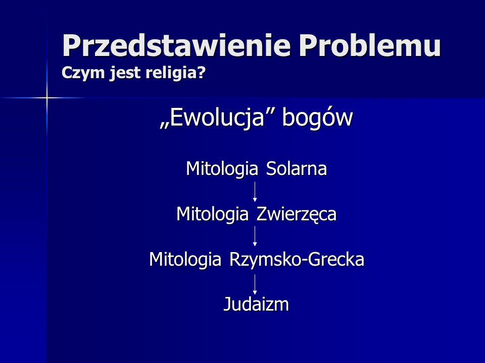 Przedstawienie Problemu Czym jest religia? Ewolucja bogów Mitologia Solarna Mitologia Zwierzęca Mitologia Rzymsko-Grecka Judaizm