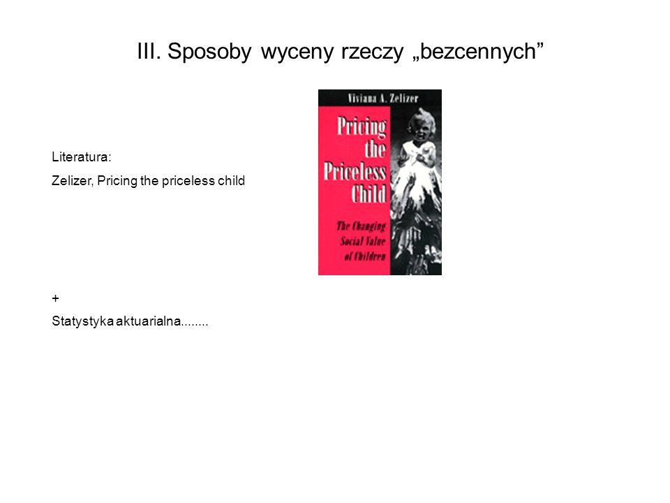 III. Sposoby wyceny rzeczy bezcennych Literatura: Zelizer, Pricing the priceless child + Statystyka aktuarialna........