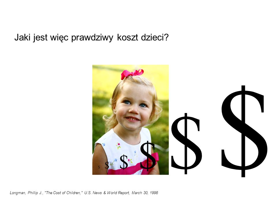 W kalkulacji całkowitego kosztu wychowania dziecka wykorzystano: Dane z United States Department of Agriculture (coroczny raport, w którym dokonuje się estymacji wydatków na dzieci do 18 roku życia w rodzinach z różnych grup dochodowych) + koszty studiów + koszty utraconych możliwości (w postaci dochodów utraconych w wyniku wychowywania dziecka) Longman, Phillip J., The Cost of Children, U.S.