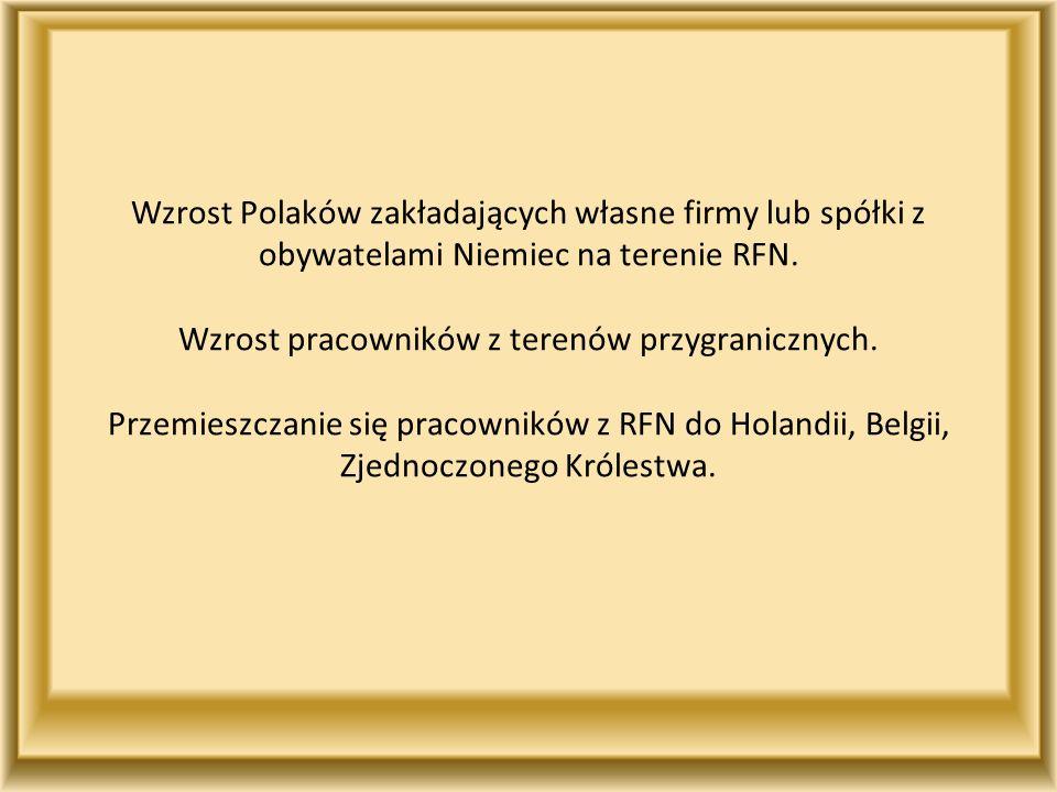Wzrost Polaków zakładających własne firmy lub spółki z obywatelami Niemiec na terenie RFN. Wzrost pracowników z terenów przygranicznych. Przemieszczan