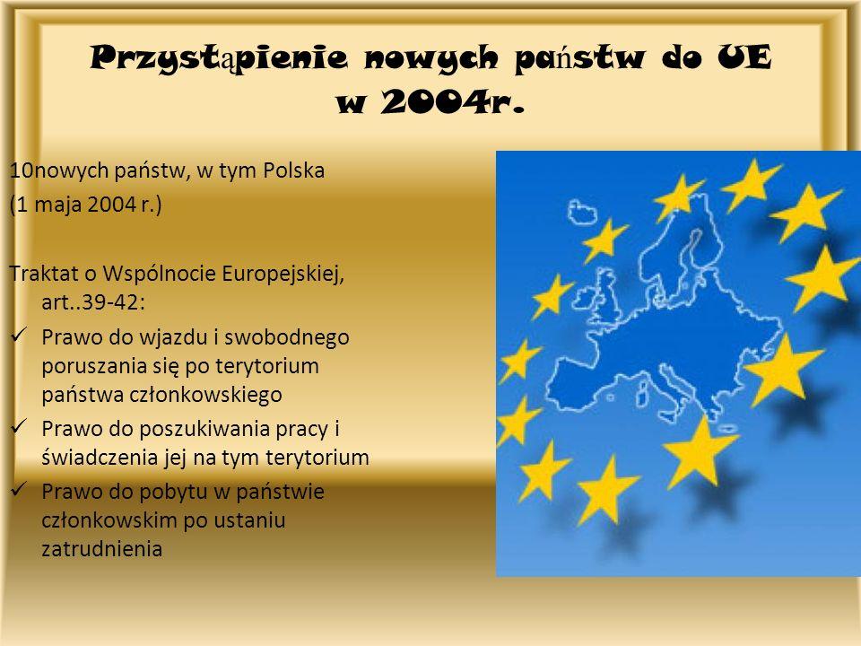 Przyst ą pienie nowych pa ń stw do UE w 2004r. 10nowych państw, w tym Polska (1 maja 2004 r.) Traktat o Wspólnocie Europejskiej, art..39-42: Prawo do