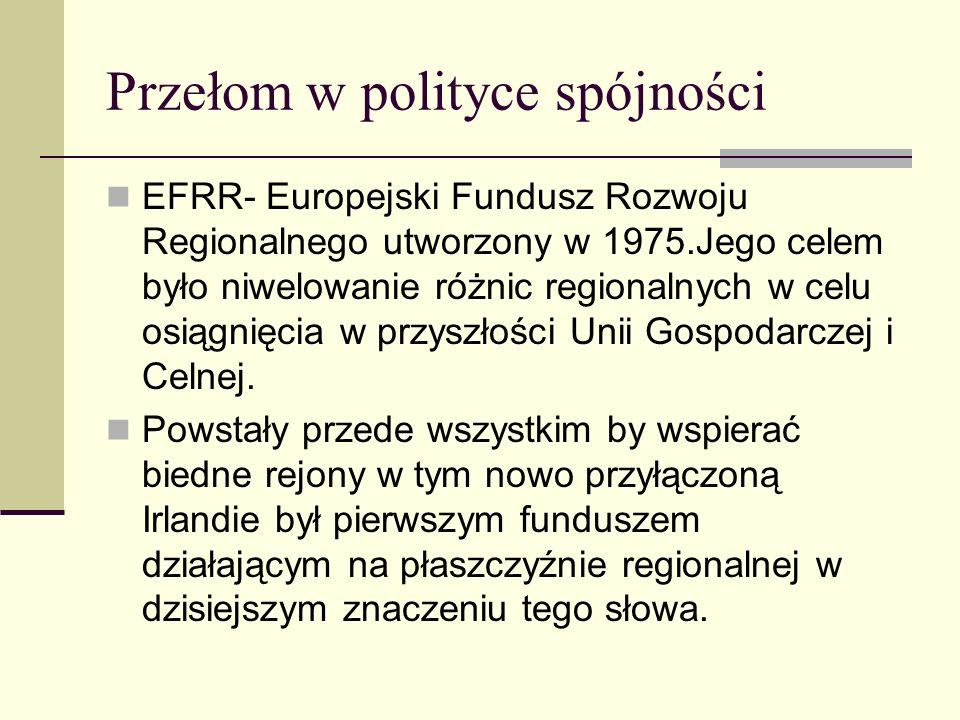 Przełom w polityce spójności EFRR- Europejski Fundusz Rozwoju Regionalnego utworzony w 1975.Jego celem było niwelowanie różnic regionalnych w celu osiągnięcia w przyszłości Unii Gospodarczej i Celnej.