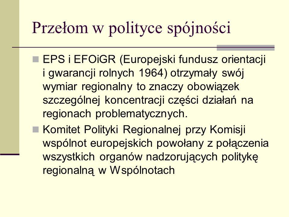 Przełom w polityce spójności EPS i EFOiGR (Europejski fundusz orientacji i gwarancji rolnych 1964) otrzymały swój wymiar regionalny to znaczy obowiązek szczególnej koncentracji części działań na regionach problematycznych.