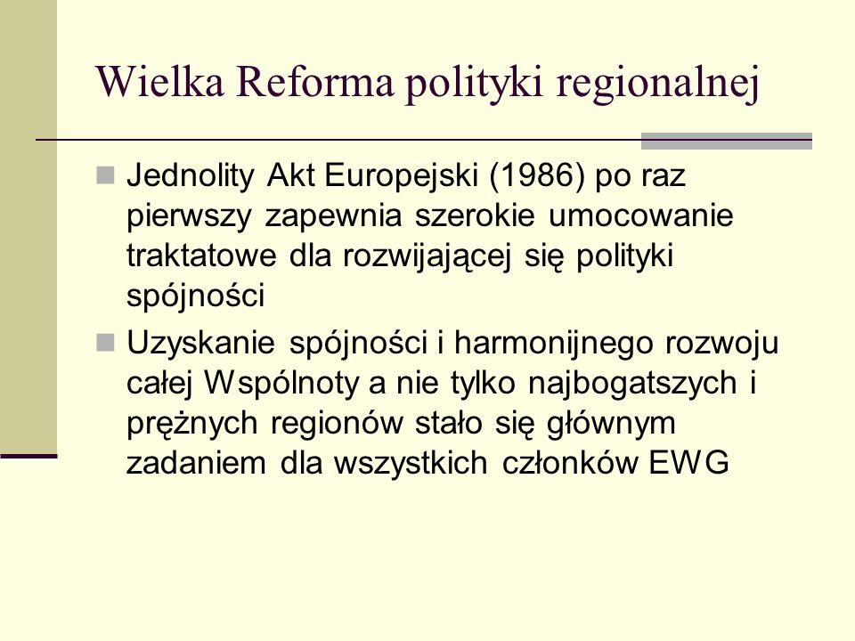Wielka Reforma polityki regionalnej Jednolity Akt Europejski (1986) po raz pierwszy zapewnia szerokie umocowanie traktatowe dla rozwijającej się polityki spójności Uzyskanie spójności i harmonijnego rozwoju całej Wspólnoty a nie tylko najbogatszych i prężnych regionów stało się głównym zadaniem dla wszystkich członków EWG