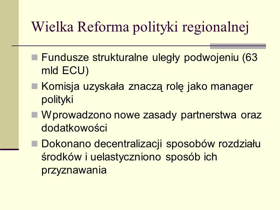 Wielka Reforma polityki regionalnej Fundusze strukturalne uległy podwojeniu (63 mld ECU) Komisja uzyskała znaczą rolę jako manager polityki Wprowadzono nowe zasady partnerstwa oraz dodatkowości Dokonano decentralizacji sposobów rozdziału środków i uelastyczniono sposób ich przyznawania