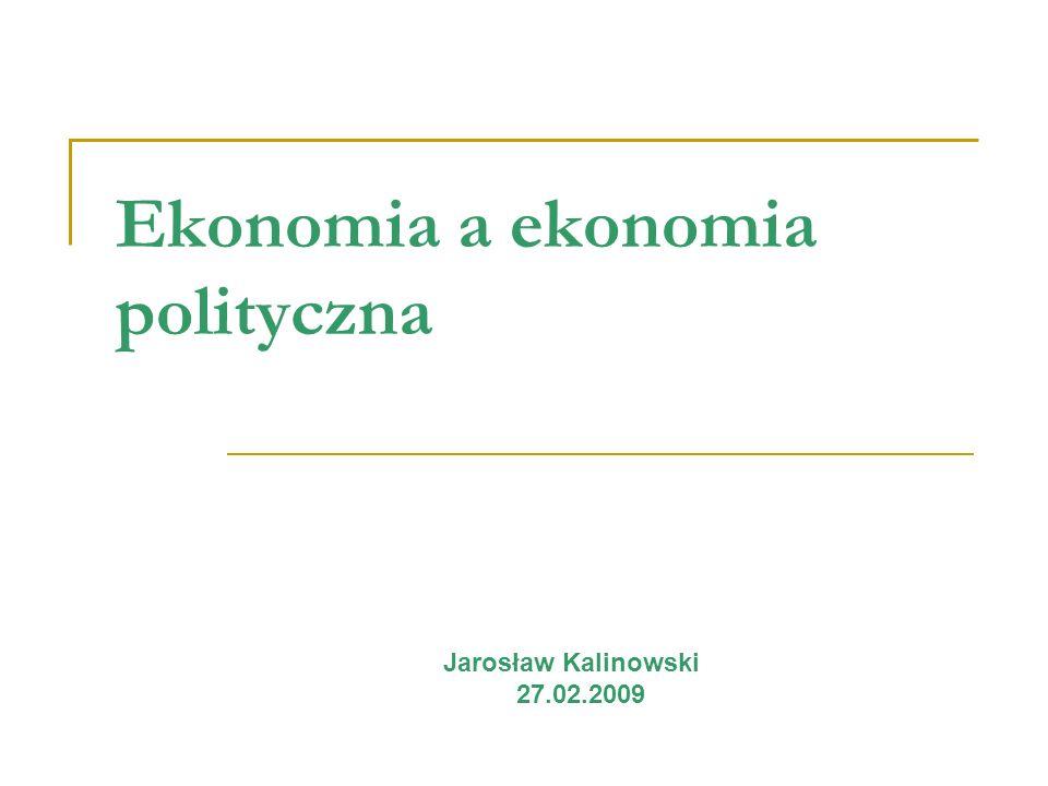 Ekonomia a ekonomia polityczna Jarosław Kalinowski 27.02.2009