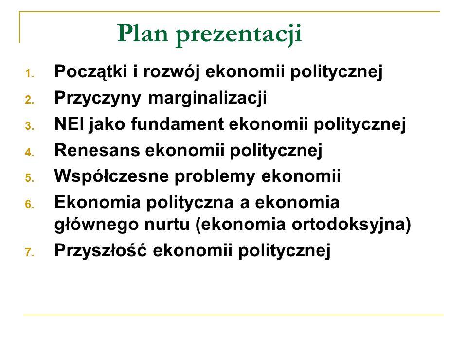Plan prezentacji 1. Początki i rozwój ekonomii politycznej 2. Przyczyny marginalizacji 3. NEI jako fundament ekonomii politycznej 4. Renesans ekonomii
