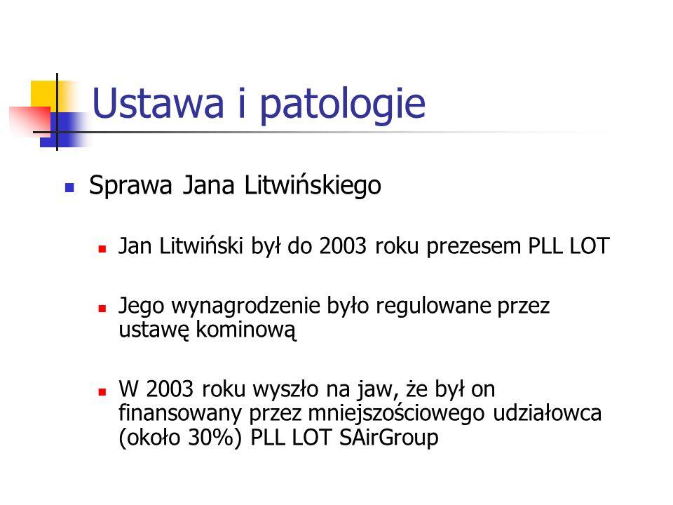 Ustawa i patologie Sprawa Jana Litwińskiego Jan Litwiński był do 2003 roku prezesem PLL LOT Jego wynagrodzenie było regulowane przez ustawę kominową W 2003 roku wyszło na jaw, że był on finansowany przez mniejszościowego udziałowca (około 30%) PLL LOT SAirGroup