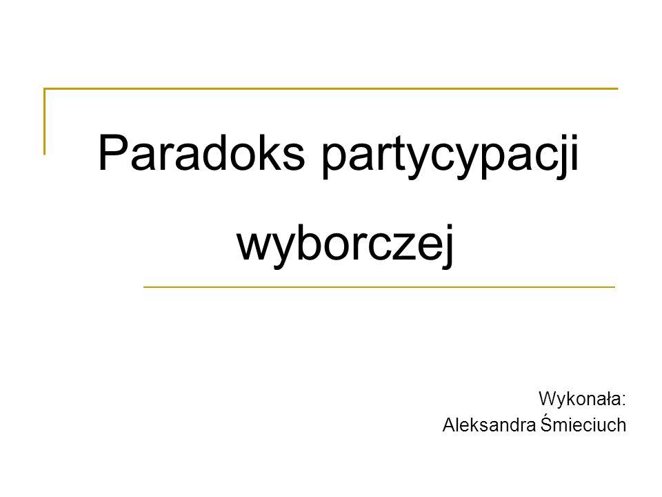 Wykonała: Aleksandra Śmieciuch Paradoks partycypacji wyborczej