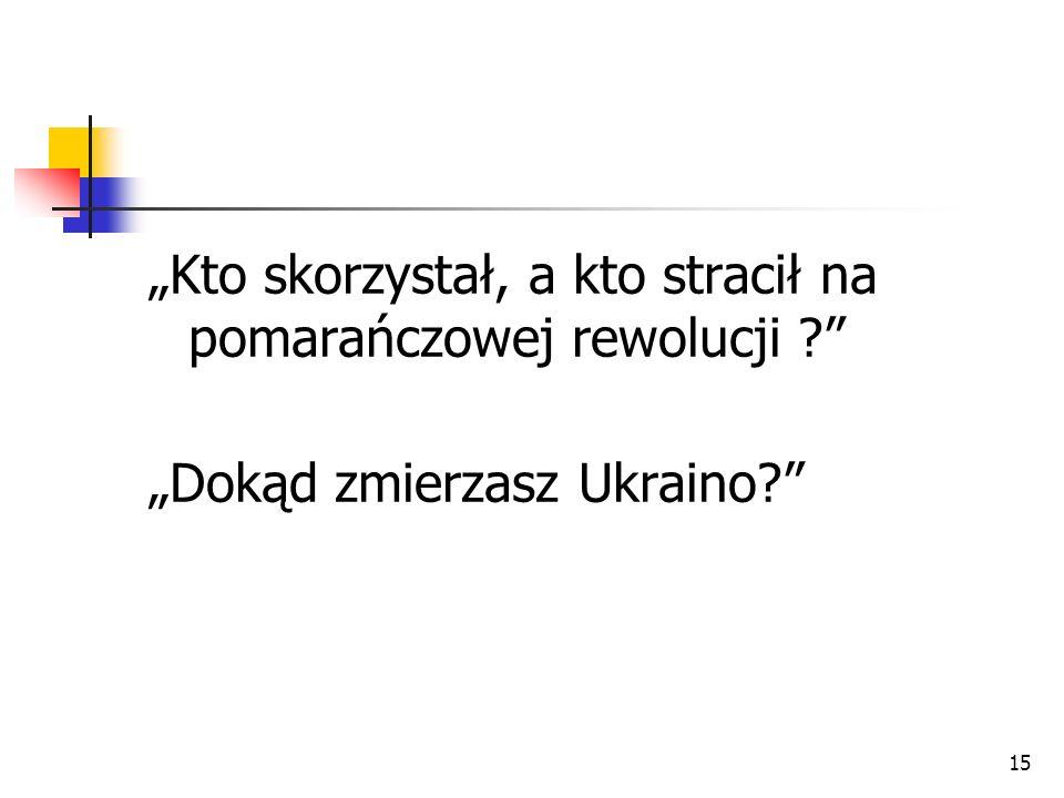 15 Kto skorzystał, a kto stracił na pomarańczowej rewolucji ? Dokąd zmierzasz Ukraino?