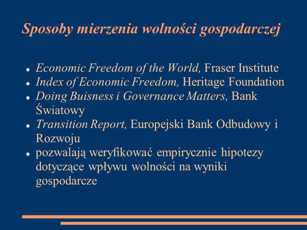 Sposoby mierzenia wolności gospodarczej Economic Freedom of the World, Fraser Institute Index of Economic Freedom, Heritage Foundation Doing Buisness i Governance Matters, Bank Światowy Transition Report, Europejski Bank Odbudowy i Rozwoju pozwalają weryfikować empirycznie hipotezy dotyczące wpływu wolności na wyniki gospodarcze
