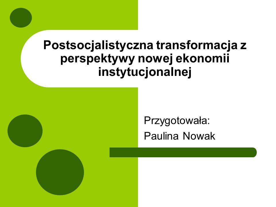 Postsocjalistyczna transformacja z perspektywy nowej ekonomii instytucjonalnej Przygotowała: Paulina Nowak