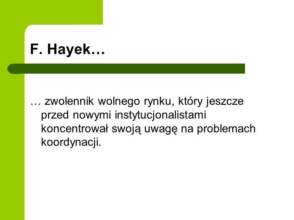F. Hayek… … zwolennik wolnego rynku, który jeszcze przed nowymi instytucjonalistami koncentrował swoją uwagę na problemach koordynacji.