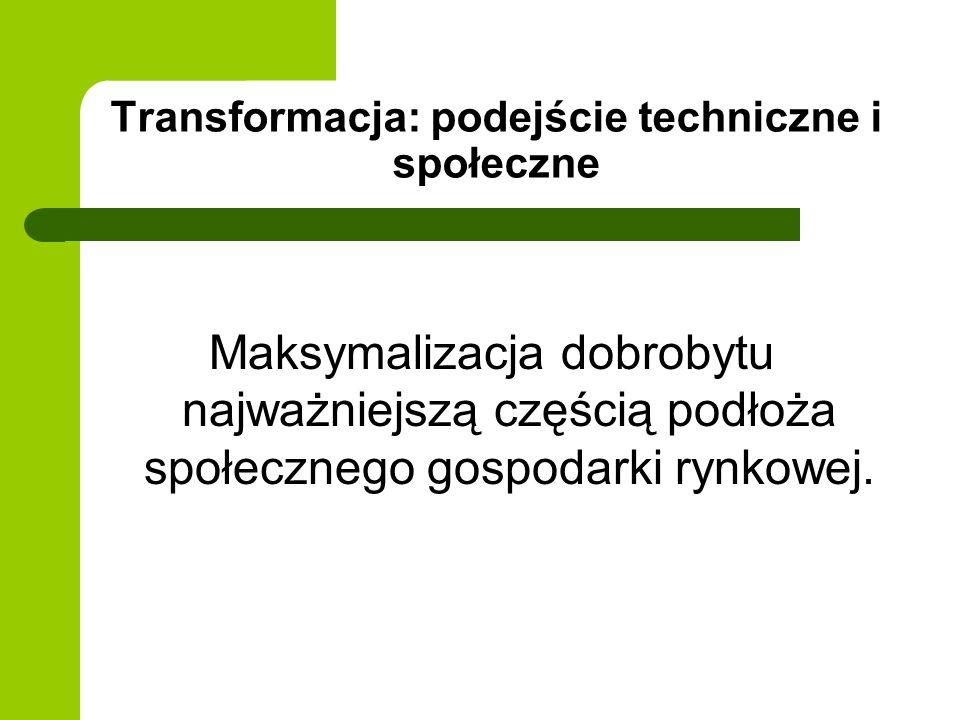 Transformacja: podejście techniczne i społeczne Maksymalizacja dobrobytu najważniejszą częścią podłoża społecznego gospodarki rynkowej.