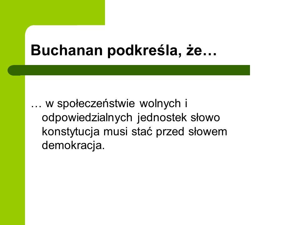 Buchanan podkreśla, że… … w społeczeństwie wolnych i odpowiedzialnych jednostek słowo konstytucja musi stać przed słowem demokracja.